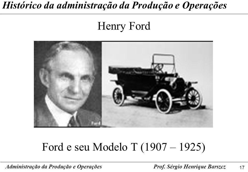 17 Prof. Sérgio Henrique Barszcz Histórico da administração da Produção e Operações Henry Ford Administração da Produção e Operações Ford e seu Modelo