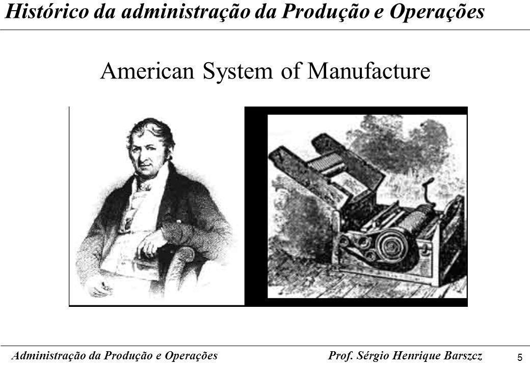 5 Prof. Sérgio Henrique Barszcz Histórico da administração da Produção e Operações American System of Manufacture Administração da Produção e Operaçõe