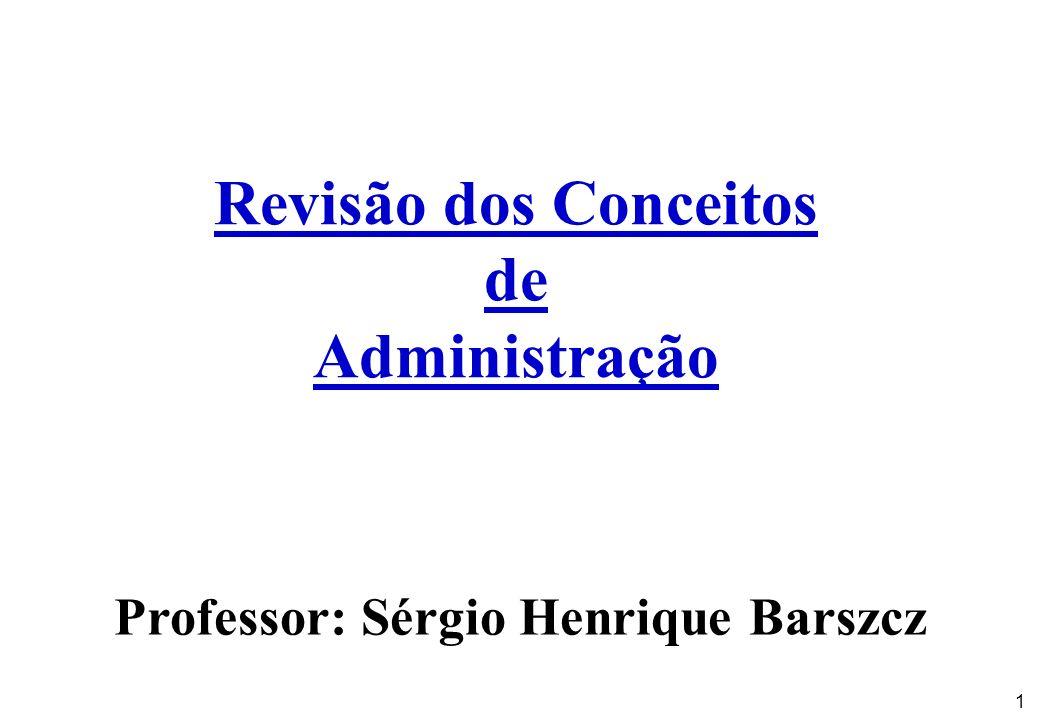 1 Revisão dos Conceitos de Administração Professor: Sérgio Henrique Barszcz