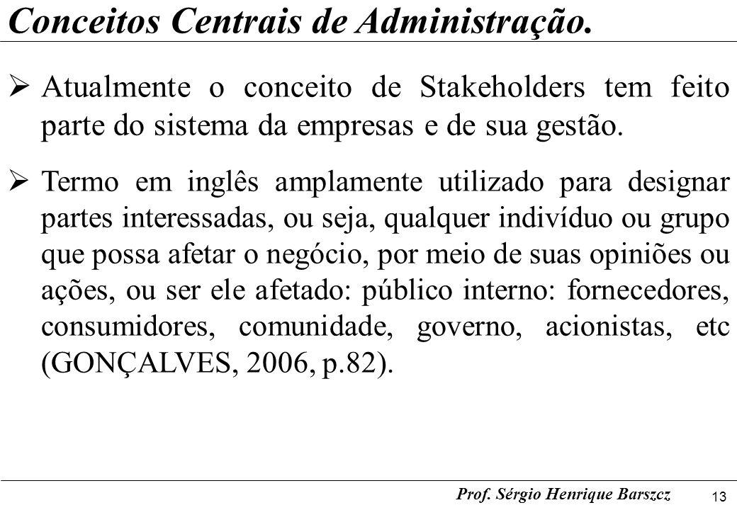 13 Prof. Sérgio Henrique Barszcz Conceitos Centrais de Administração. Atualmente o conceito de Stakeholders tem feito parte do sistema da empresas e d