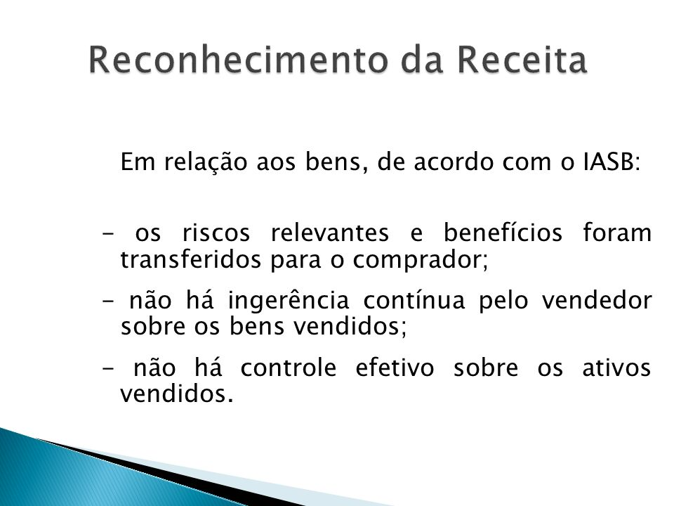 No Brasil, (Pronunciamento XIV do Ibracon) Em geral, a receita é obtida quando os seguintes critérios são atingidos: - o processo de realização de receita está virtualmente completo; -a transação ocorreu.