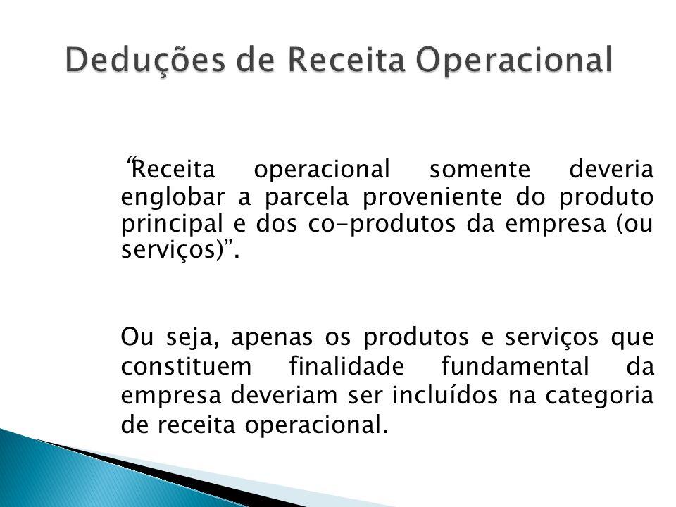 Deveria ser reduzida da Receita Operacional todas aquelas diminuições do patrimônio líquido que na verdade são ajustes da receita operacional bruta.