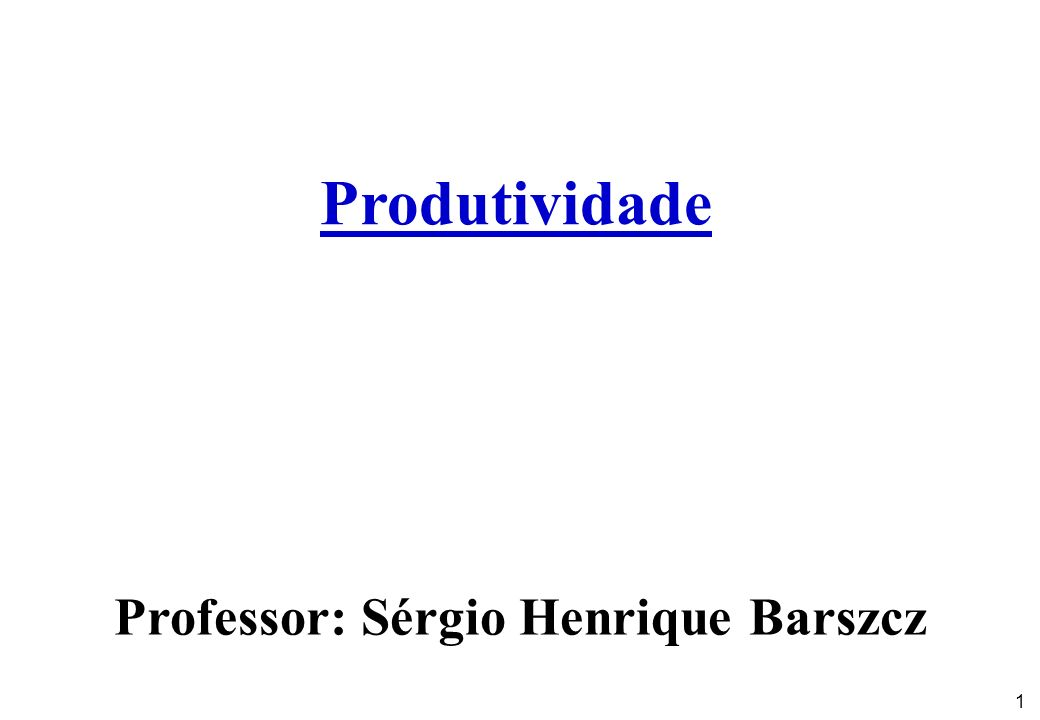 1 Produtividade Professor: Sérgio Henrique Barszcz