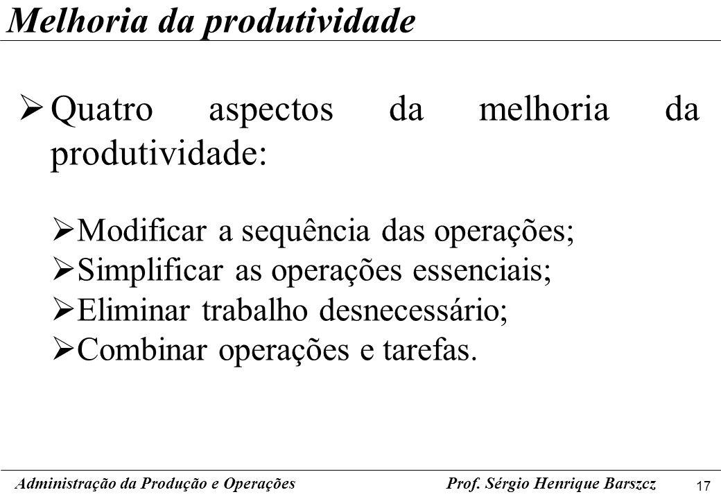 17 Prof. Sérgio Henrique Barszcz Quatro aspectos da melhoria da produtividade: Modificar a sequência das operações; Simplificar as operações essenciai