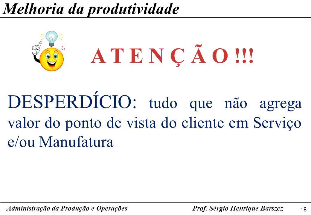 18 Prof. Sérgio Henrique Barszcz DESPERDÍCIO: tudo que não agrega valor do ponto de vista do cliente em Serviço e/ou Manufatura Administração da Produ