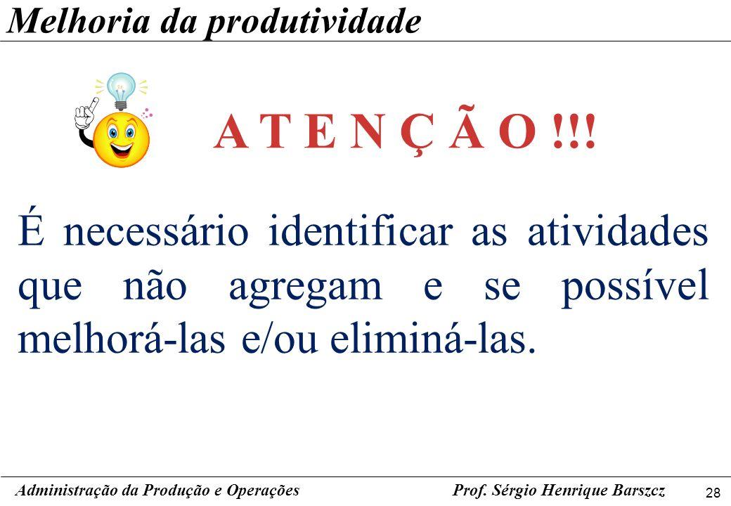 28 Prof. Sérgio Henrique Barszcz É necessário identificar as atividades que não agregam e se possível melhorá-las e/ou eliminá-las. Administração da P