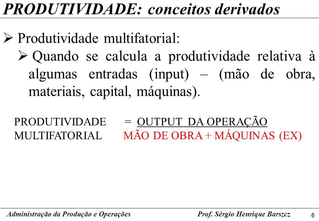 6 Prof. Sérgio Henrique Barszcz PRODUTIVIDADE: conceitos derivados Produtividade multifatorial: Quando se calcula a produtividade relativa à algumas e