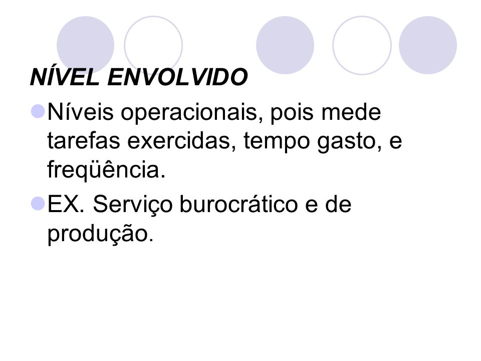 NÍVEL ENVOLVIDO Níveis operacionais, pois mede tarefas exercidas, tempo gasto, e freqüência. EX. Serviço burocrático e de produção.
