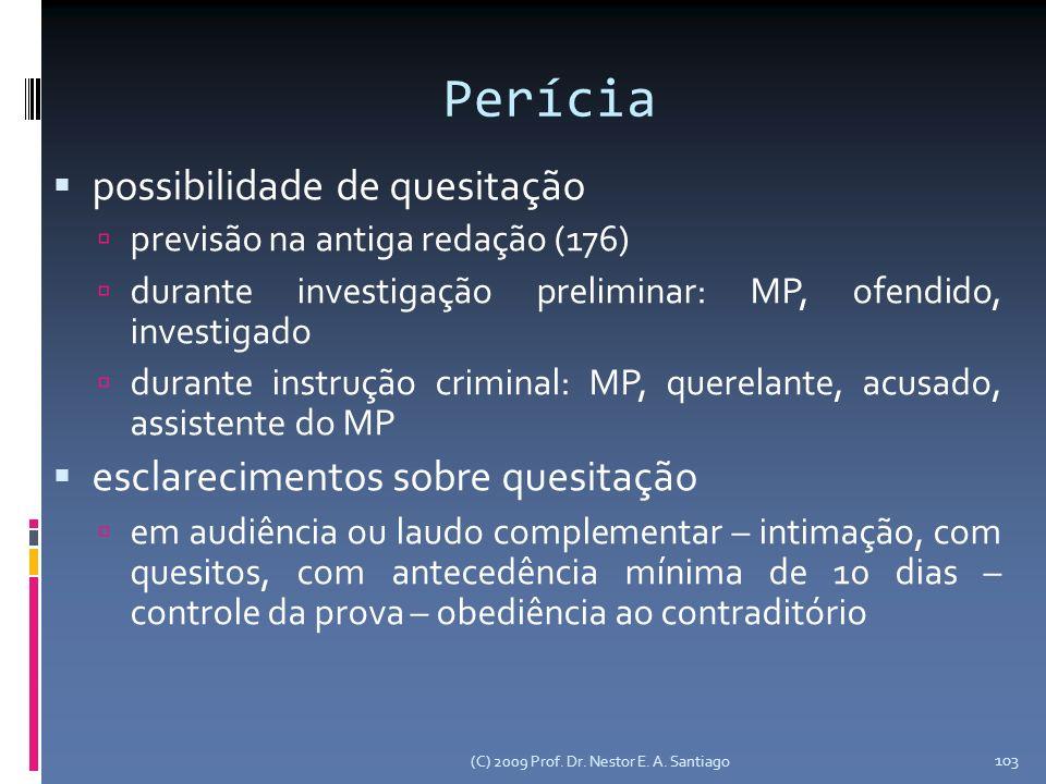 (C) 2009 Prof. Dr. Nestor E. A. Santiago 103 Perícia possibilidade de quesitação previsão na antiga redação (176) durante investigação preliminar: MP,