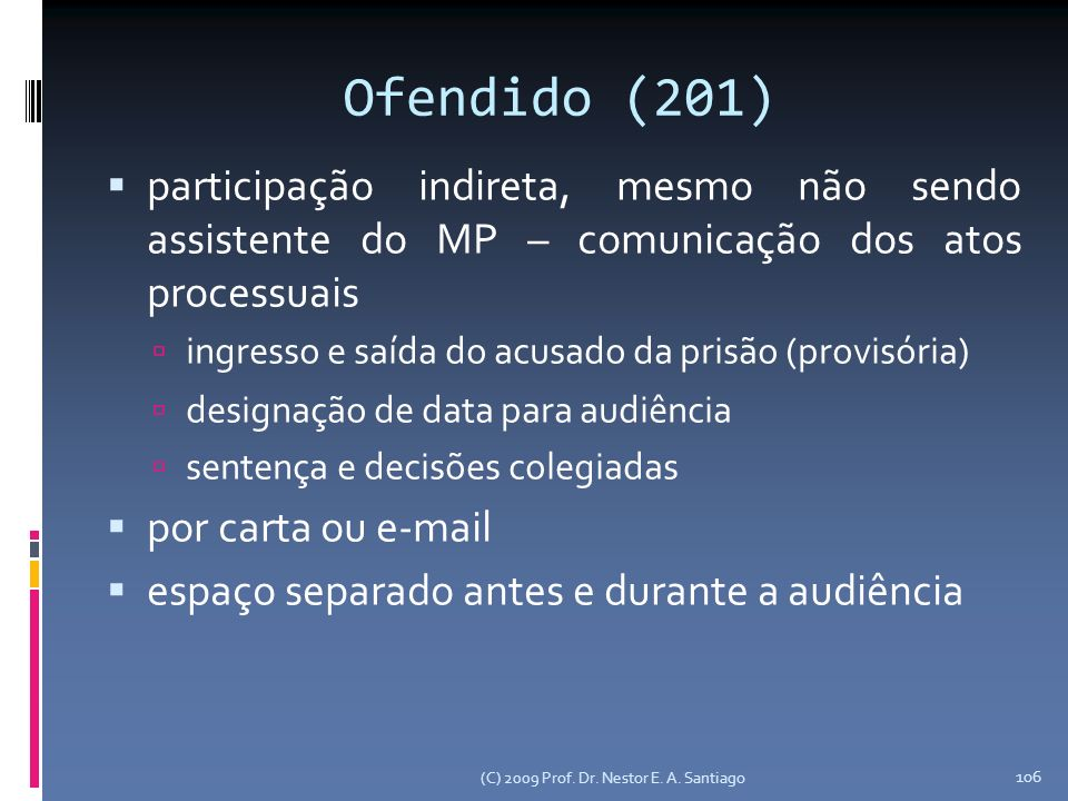 (C) 2009 Prof. Dr. Nestor E. A. Santiago 106 Ofendido (201) participação indireta, mesmo não sendo assistente do MP – comunicação dos atos processuais