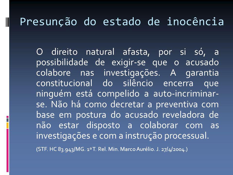 Presunção do estado de inocência O direito natural afasta, por si só, a possibilidade de exigir-se que o acusado colabore nas investigações. A garanti