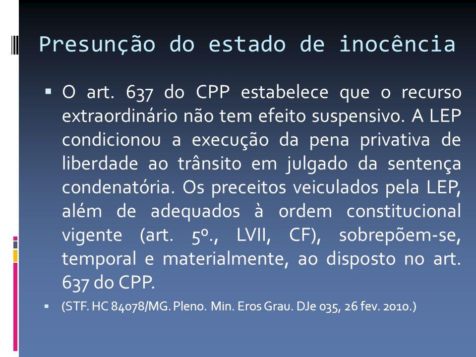 Presunção do estado de inocência O art. 637 do CPP estabelece que o recurso extraordinário não tem efeito suspensivo. A LEP condicionou a execução da