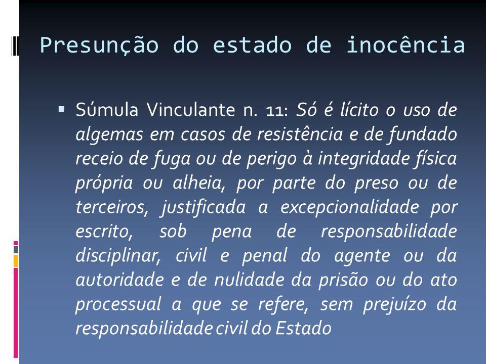 Presunção do estado de inocência Súmula Vinculante n. 11: Só é lícito o uso de algemas em casos de resistência e de fundado receio de fuga ou de perig