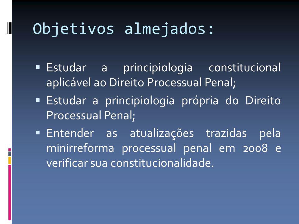 Objetivos almejados: Estudar a principiologia constitucional aplicável ao Direito Processual Penal; Estudar a principiologia própria do Direito Proces