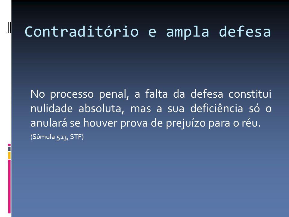Contraditório e ampla defesa No processo penal, a falta da defesa constitui nulidade absoluta, mas a sua deficiência só o anulará se houver prova de p
