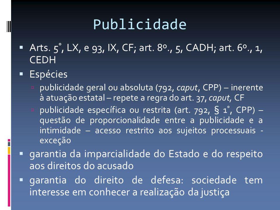 Publicidade Arts. 5°, LX, e 93, IX, CF; art. 8º., 5, CADH; art. 6º., 1, CEDH Espécies publicidade geral ou absoluta (792, caput, CPP) – inerente à atu