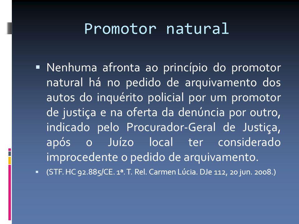 Promotor natural Nenhuma afronta ao princípio do promotor natural há no pedido de arquivamento dos autos do inquérito policial por um promotor de just