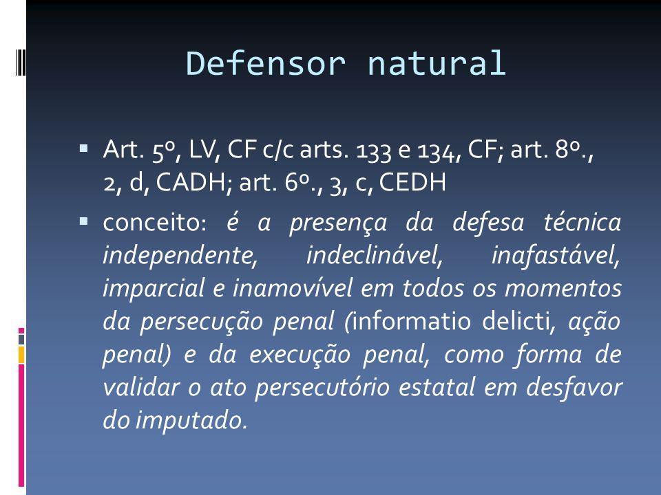 Defensor natural Art. 5º, LV, CF c/c arts. 133 e 134, CF; art. 8º., 2, d, CADH; art. 6º., 3, c, CEDH conceito: é a presença da defesa técnica independ