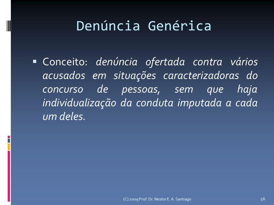 (C) 2009 Prof. Dr. Nestor E. A. Santiago 56 Denúncia Genérica Conceito: denúncia ofertada contra vários acusados em situações caracterizadoras do conc