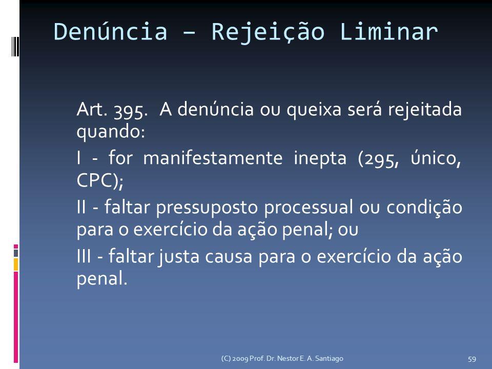 (C) 2009 Prof. Dr. Nestor E. A. Santiago 59 Denúncia – Rejeição Liminar Art. 395. A denúncia ou queixa será rejeitada quando: I - for manifestamente i