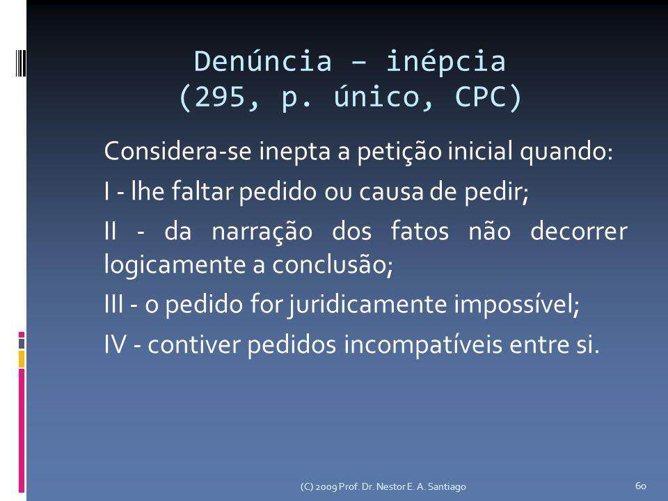 (C) 2009 Prof. Dr. Nestor E. A. Santiago 60 Denúncia – inépcia (295, p. único, CPC) Considera-se inepta a petição inicial quando: I - lhe faltar pedid