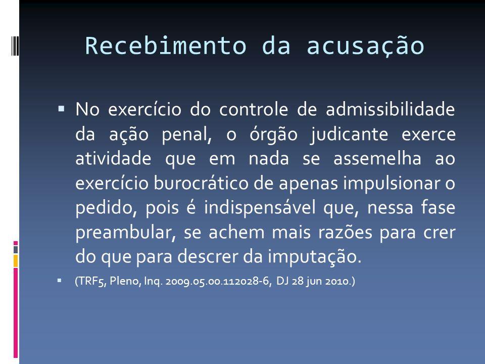 Recebimento da acusação No exercício do controle de admissibilidade da ação penal, o órgão judicante exerce atividade que em nada se assemelha ao exer