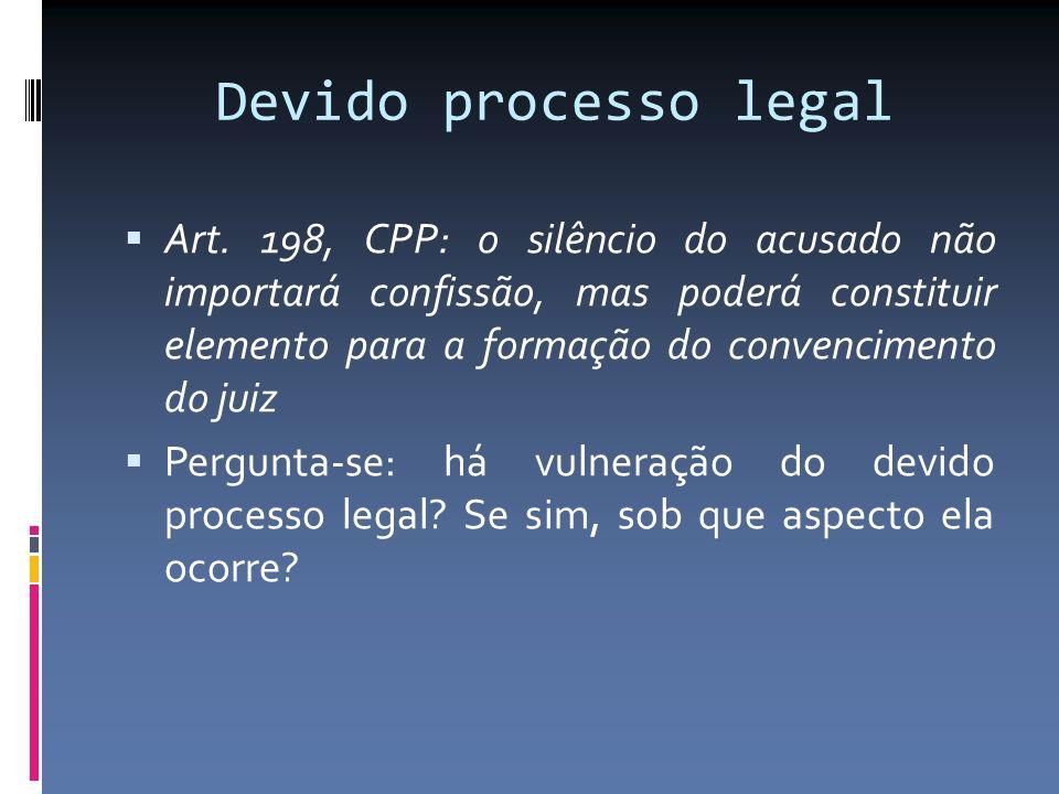 Devido processo legal Art. 198, CPP: o silêncio do acusado não importará confissão, mas poderá constituir elemento para a formação do convencimento do