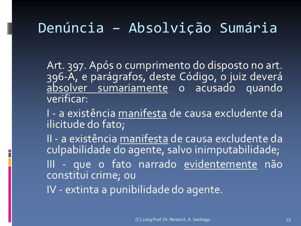 (C) 2009 Prof. Dr. Nestor E. A. Santiago 73 Denúncia – Absolvição Sumária Art. 397. Após o cumprimento do disposto no art. 396-A, e parágrafos, deste