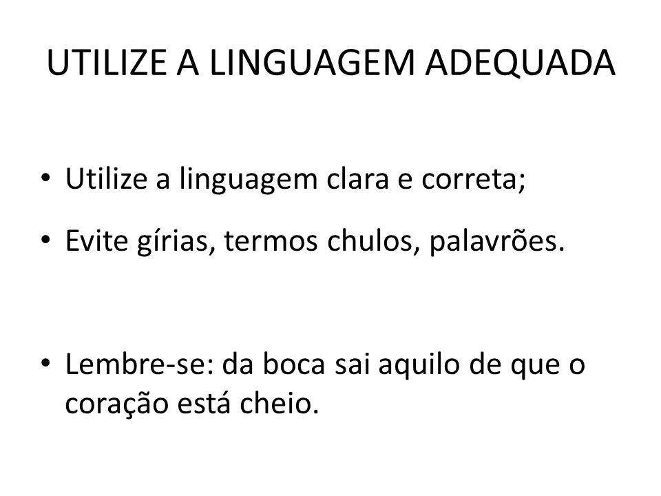 UTILIZE A LINGUAGEM ADEQUADA Utilize a linguagem clara e correta; Evite gírias, termos chulos, palavrões. Lembre-se: da boca sai aquilo de que o coraç