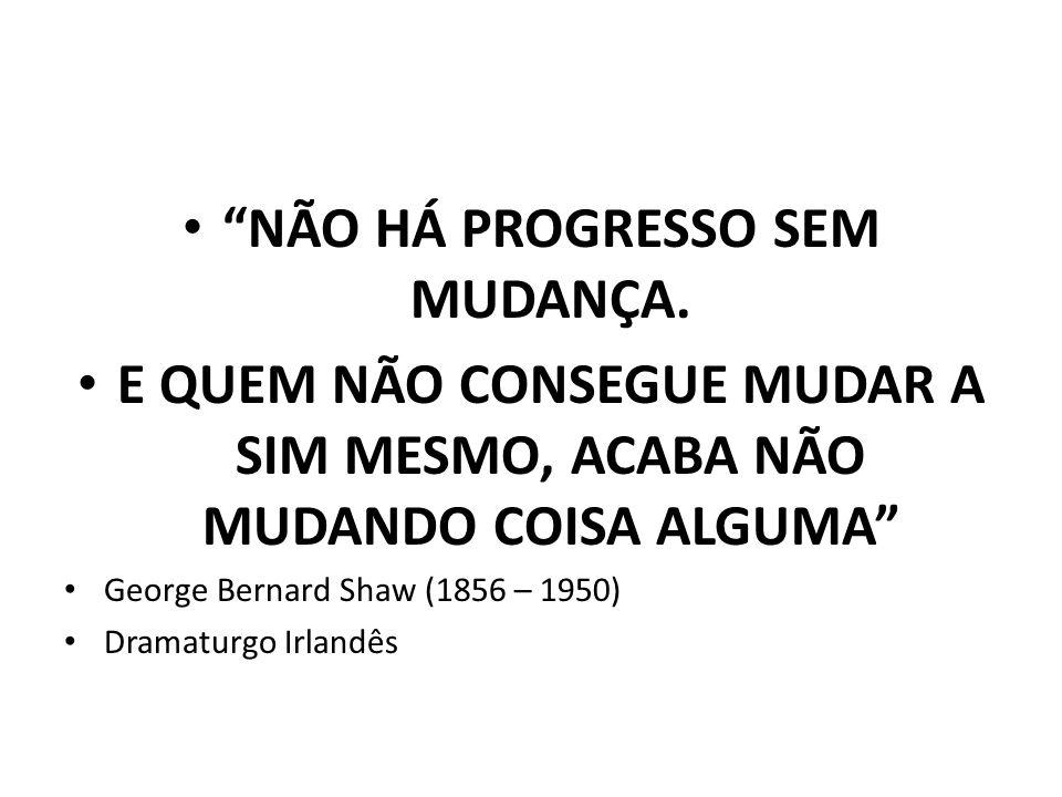 NÃO HÁ PROGRESSO SEM MUDANÇA. E QUEM NÃO CONSEGUE MUDAR A SIM MESMO, ACABA NÃO MUDANDO COISA ALGUMA George Bernard Shaw (1856 – 1950) Dramaturgo Irlan