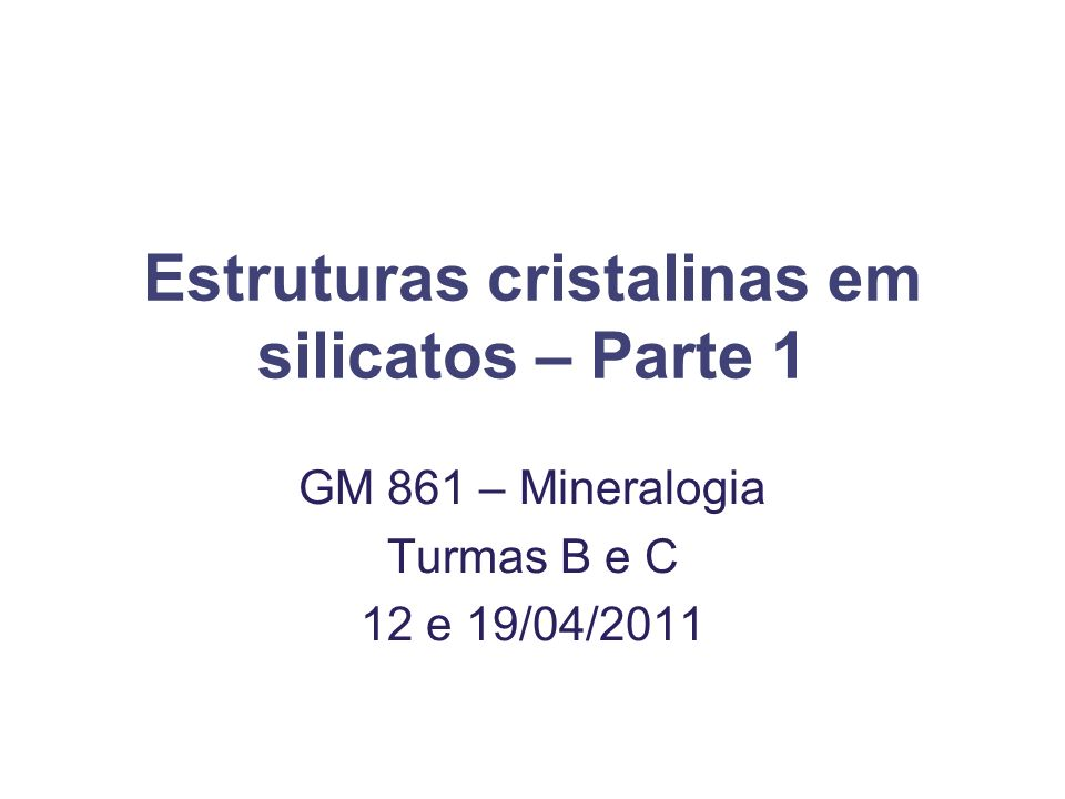Estruturas cristalinas em silicatos – Parte 1 GM 861 – Mineralogia Turmas B e C 12 e 19/04/2011