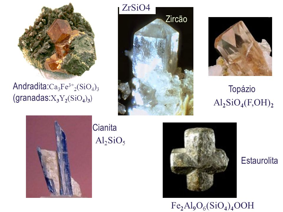 Andradita: Ca 3 Fe 3+ 2 (SiO 4 ) 3 (granadas: X 3 Y 2 (SiO 4 ) 3 ) Zircão Topázio Cianita Estaurolita Fe 2 Al 9 O 6 (SiO 4 ) 4 OOH Al 2 SiO 4 (F,OH) 2