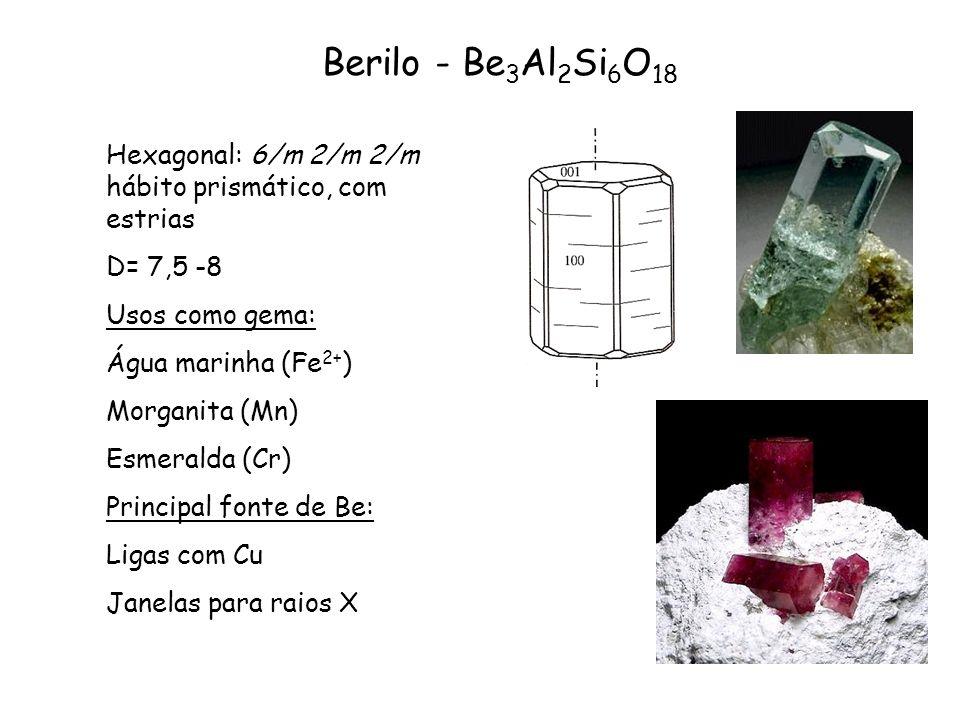 Berilo - Be 3 Al 2 Si 6 O 18 Hexagonal: 6/m 2/m 2/m hábito prismático, com estrias D= 7,5 -8 Usos como gema: Água marinha (Fe 2+ ) Morganita (Mn) Esme