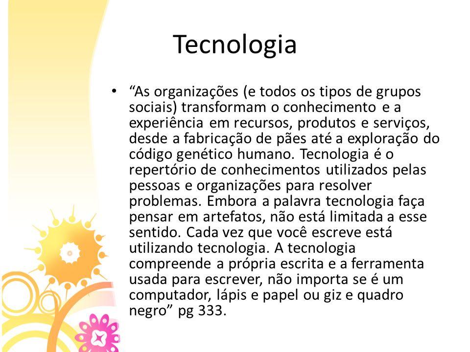 Tecnologia As organizações (e todos os tipos de grupos sociais) transformam o conhecimento e a experiência em recursos, produtos e serviços, desde a f