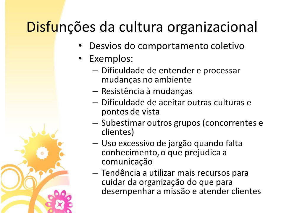 Disfunções da cultura organizacional Desvios do comportamento coletivo Exemplos: – Dificuldade de entender e processar mudanças no ambiente – Resistên