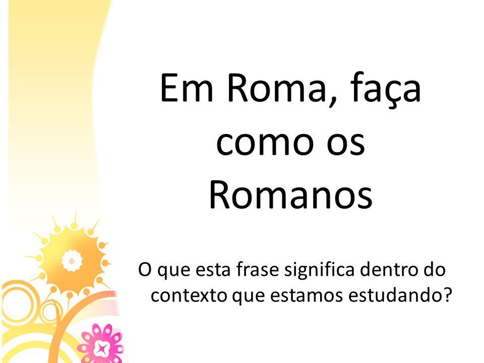 Em Roma, faça como os Romanos O que esta frase significa dentro do contexto que estamos estudando?