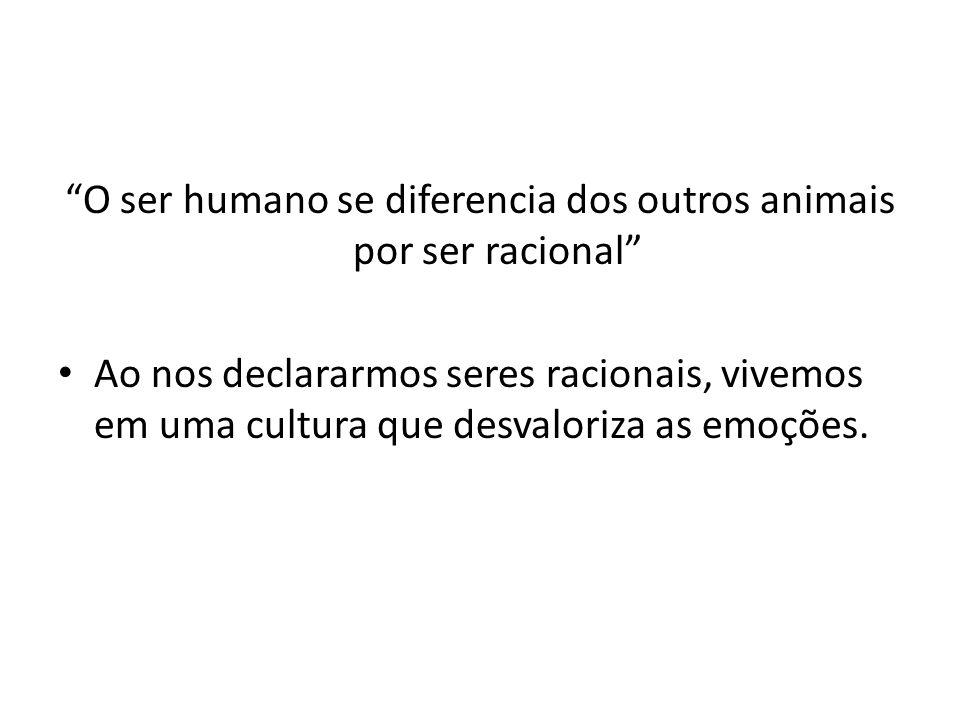 O ser humano se diferencia dos outros animais por ser racional Ao nos declararmos seres racionais, vivemos em uma cultura que desvaloriza as emoções.