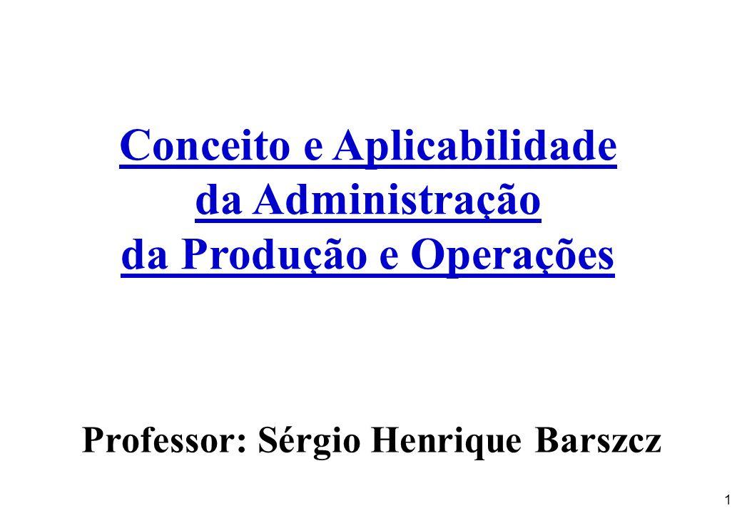 1 Conceito e Aplicabilidade da Administração da Produção e Operações Professor: Sérgio Henrique Barszcz