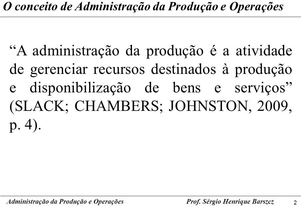 2 Prof. Sérgio Henrique Barszcz O conceito de Administração da Produção e Operações A administração da produção é a atividade de gerenciar recursos de
