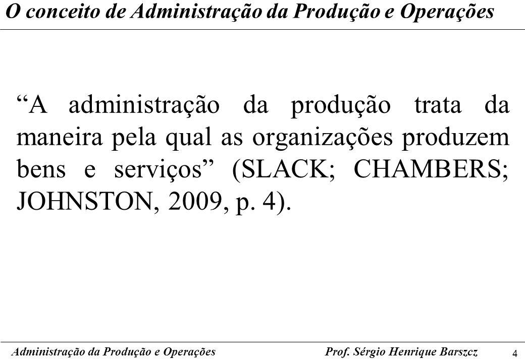 4 Prof. Sérgio Henrique Barszcz O conceito de Administração da Produção e Operações A administração da produção trata da maneira pela qual as organiza