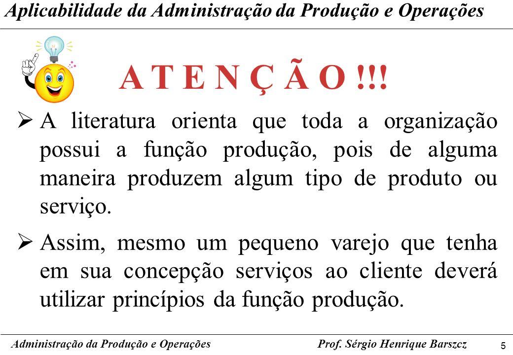 5 Prof. Sérgio Henrique Barszcz Aplicabilidade da Administração da Produção e Operações A literatura orienta que toda a organização possui a função pr
