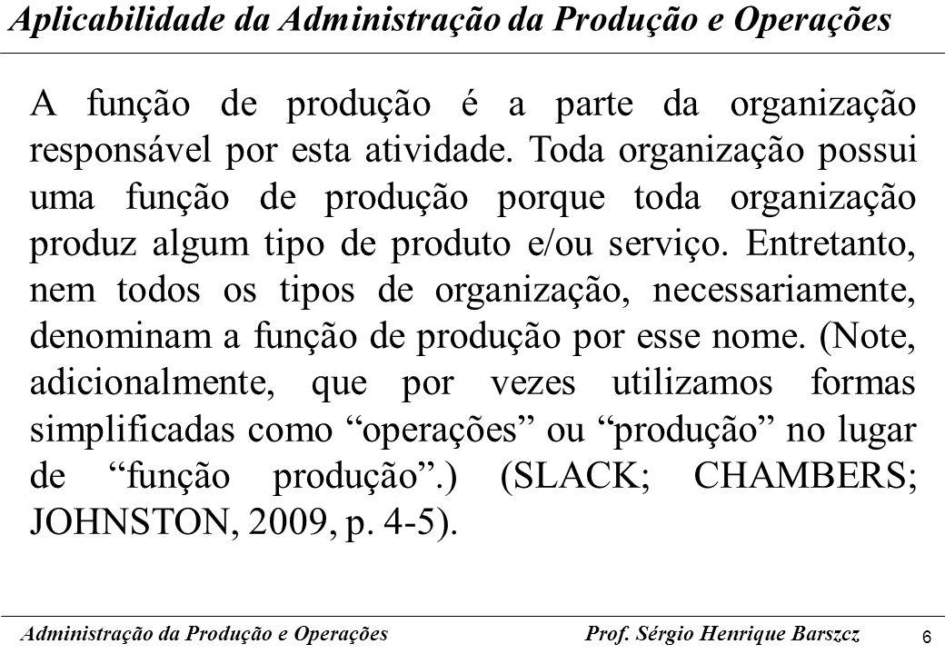 6 Prof. Sérgio Henrique Barszcz A função de produção é a parte da organização responsável por esta atividade. Toda organização possui uma função de pr