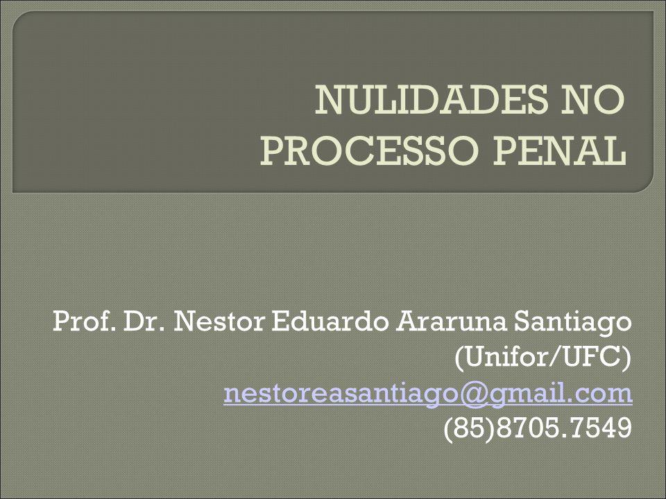 NULIDADES NO PROCESSO PENAL Prof. Dr. Nestor Eduardo Araruna Santiago (Unifor/UFC) nestoreasantiago@gmail.com (85)8705.7549
