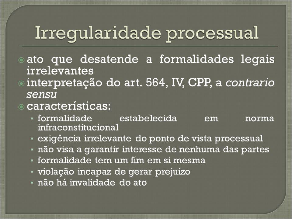 ato que desatende a formalidades legais irrelevantes interpretação do art. 564, IV, CPP, a contrario sensu características: formalidade estabelecida e