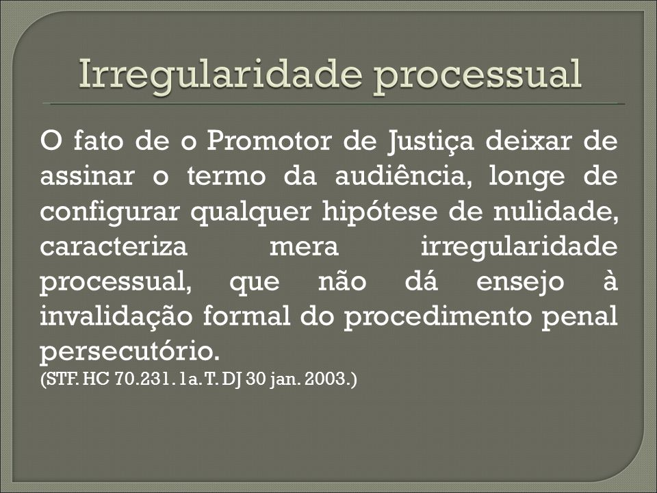 O fato de o Promotor de Justiça deixar de assinar o termo da audiência, longe de configurar qualquer hipótese de nulidade, caracteriza mera irregulari