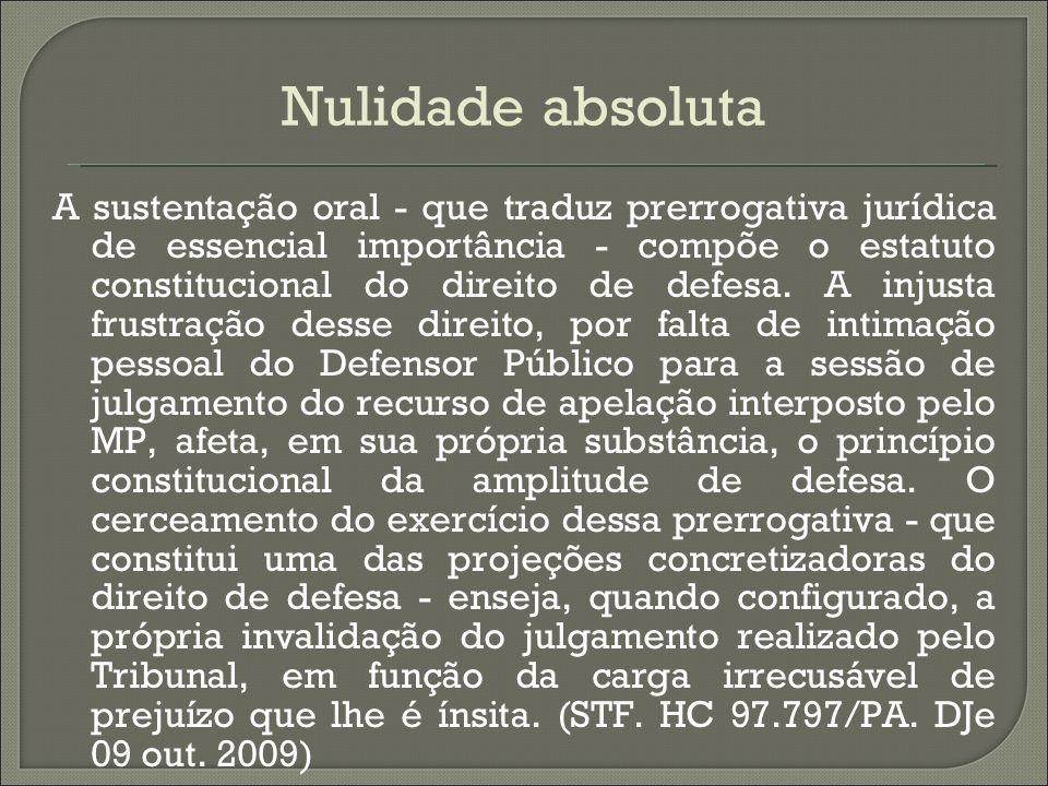 Nulidade absoluta A sustentação oral - que traduz prerrogativa jurídica de essencial importância - compõe o estatuto constitucional do direito de defe