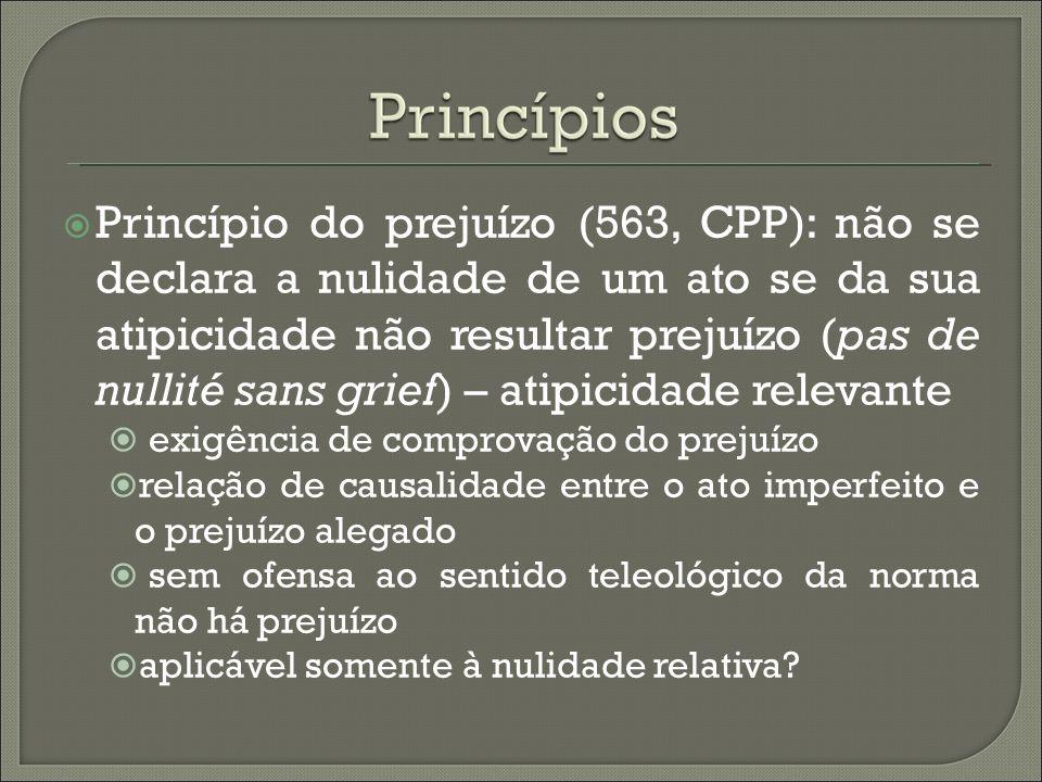 Princípio do prejuízo (563, CPP): não se declara a nulidade de um ato se da sua atipicidade não resultar prejuízo (pas de nullité sans grief) – atipic