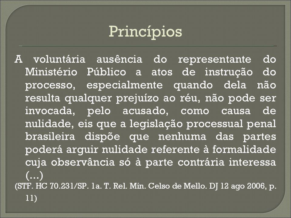 Princípios A voluntária ausência do representante do Ministério Público a atos de instrução do processo, especialmente quando dela não resulta qualque