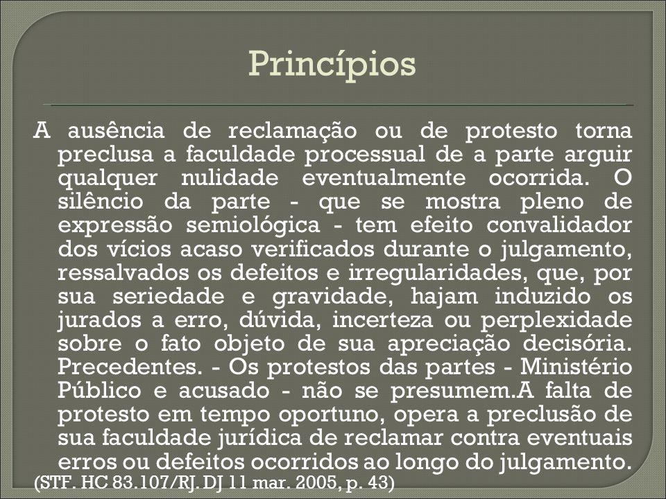 Princípios A ausência de reclamação ou de protesto torna preclusa a faculdade processual de a parte arguir qualquer nulidade eventualmente ocorrida. O