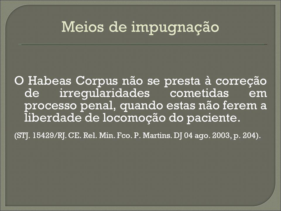 Meios de impugnação O Habeas Corpus não se presta à correção de irregularidades cometidas em processo penal, quando estas não ferem a liberdade de loc